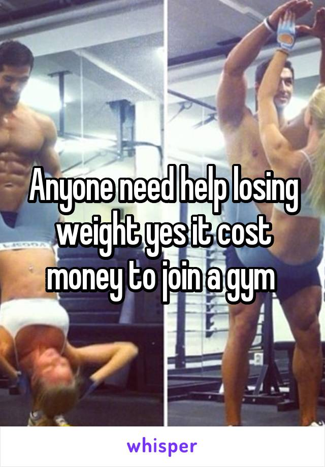 Anyone need help losing weight yes it cost money to join a gym