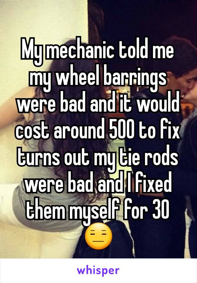My mechanic told me my wheel barrings were bad and it would cost around 500 to fix turns out my tie rods were bad and I fixed  them myself for 30  😑