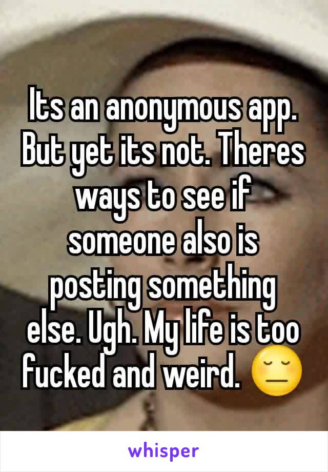Its an anonymous app. But yet its not. Theres ways to see if someone also is posting something else. Ugh. My life is too fucked and weird. 😔
