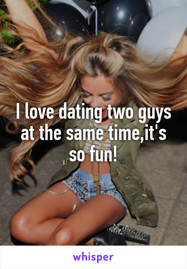 I love dating two guys at the same time,it's so fun!