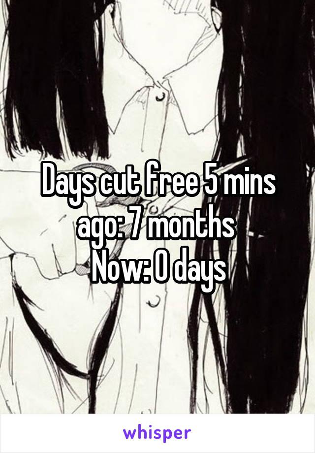 Days cut free 5 mins ago: 7 months  Now: 0 days