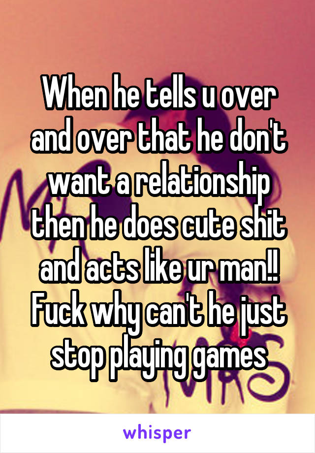 When he tells u over and over that he don't want a relationship then he does cute shit and acts like ur man!! Fuck why can't he just stop playing games
