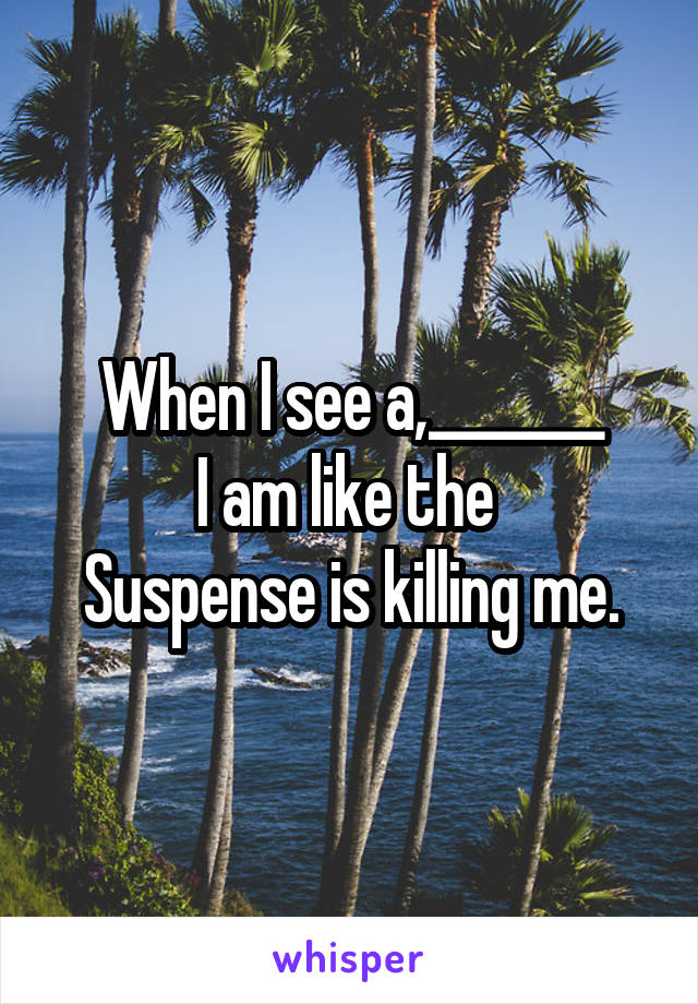 When I see a,_______ I am like the  Suspense is killing me.
