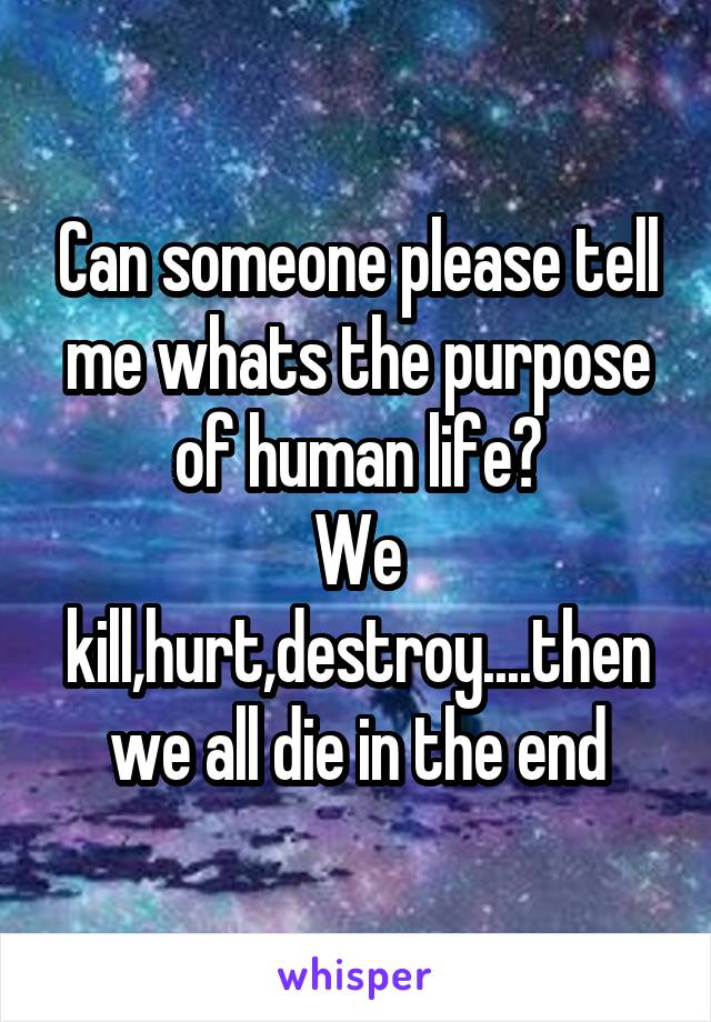 Can someone please tell me whats the purpose of human life? We kill,hurt,destroy....then we all die in the end