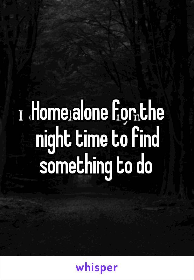 Home alone for the night time to find something to do