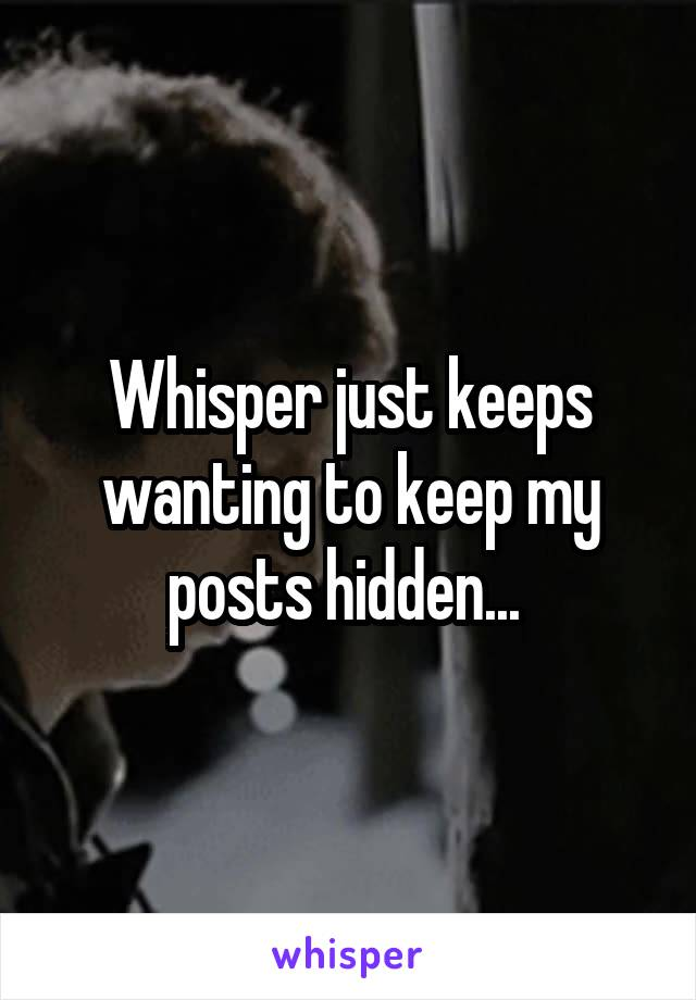 Whisper just keeps wanting to keep my posts hidden...