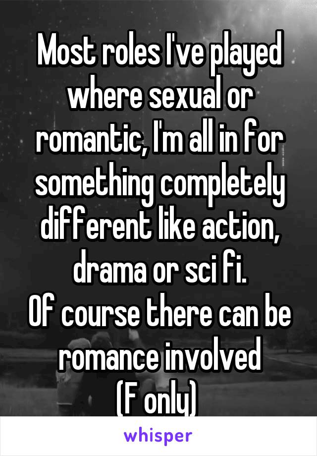 Most roles I've played where sexual or romantic, I'm all in for something completely different like action, drama or sci fi. Of course there can be romance involved (F only)