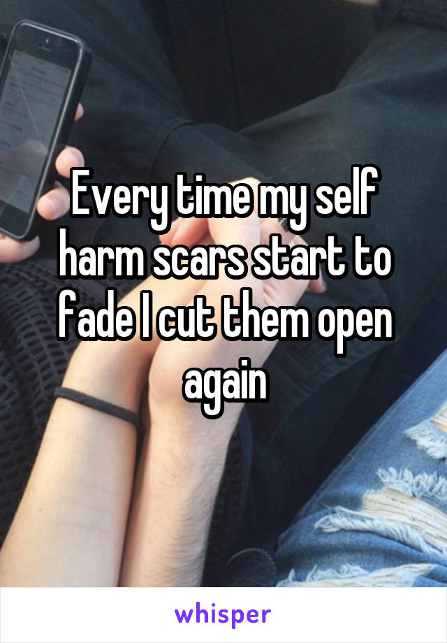 Every time my self harm scars start to fade I cut them open again