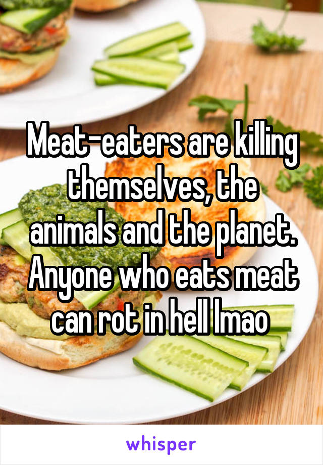 Meat-eaters are killing themselves, the animals and the planet. Anyone who eats meat can rot in hell lmao