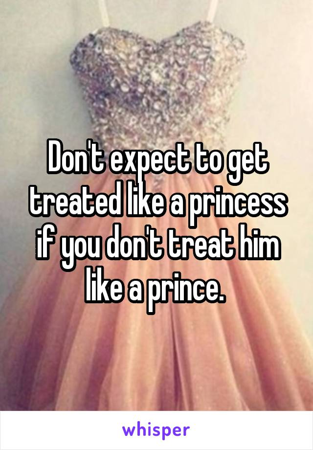 Don't expect to get treated like a princess if you don't treat him like a prince.