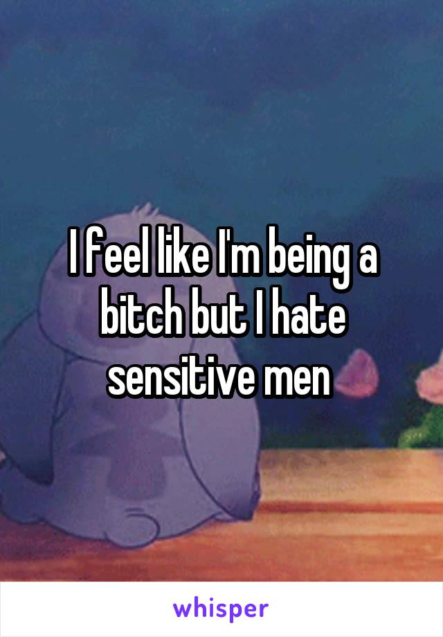 I feel like I'm being a bitch but I hate sensitive men