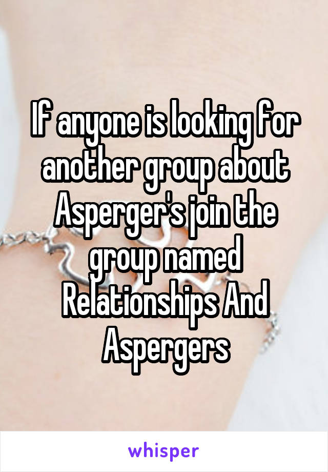 If anyone is looking for another group about Asperger's join the group named Relationships And Aspergers