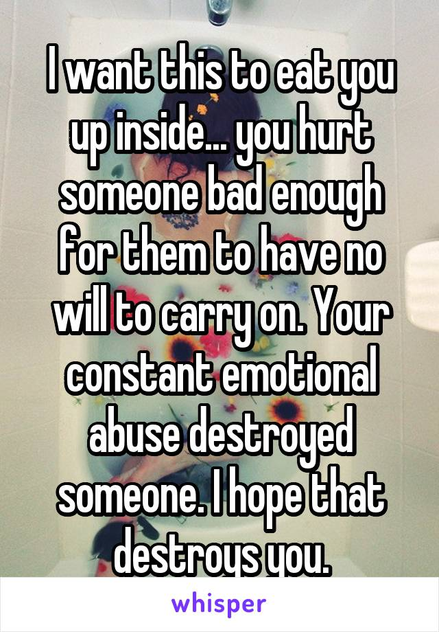 I want this to eat you up inside... you hurt someone bad enough for them to have no will to carry on. Your constant emotional abuse destroyed someone. I hope that destroys you.