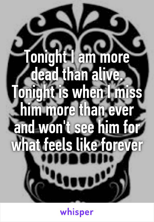 Tonight I am more dead than alive. Tonight is when I miss him more than ever and won't see him for what feels like forever