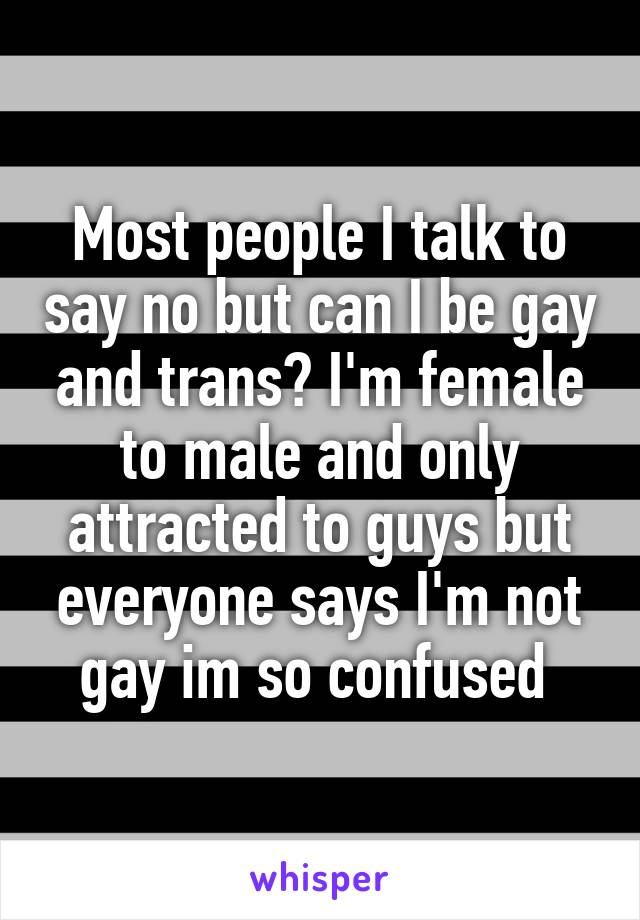 Most people I talk to say no but can I be gay and trans? I'm female to male and only attracted to guys but everyone says I'm not gay im so confused