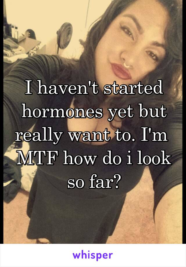 I haven't started hormones yet but really want to. I'm  MTF how do i look so far?