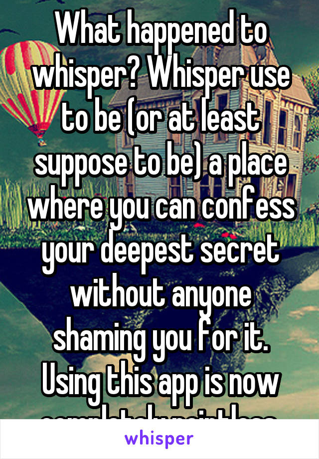 What happened to whisper? Whisper use to be (or at least suppose to be) a place where you can confess your deepest secret without anyone shaming you for it. Using this app is now completely pointless.