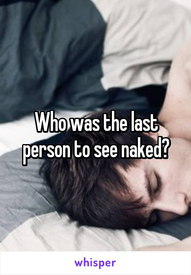 Who was the last person to see naked?