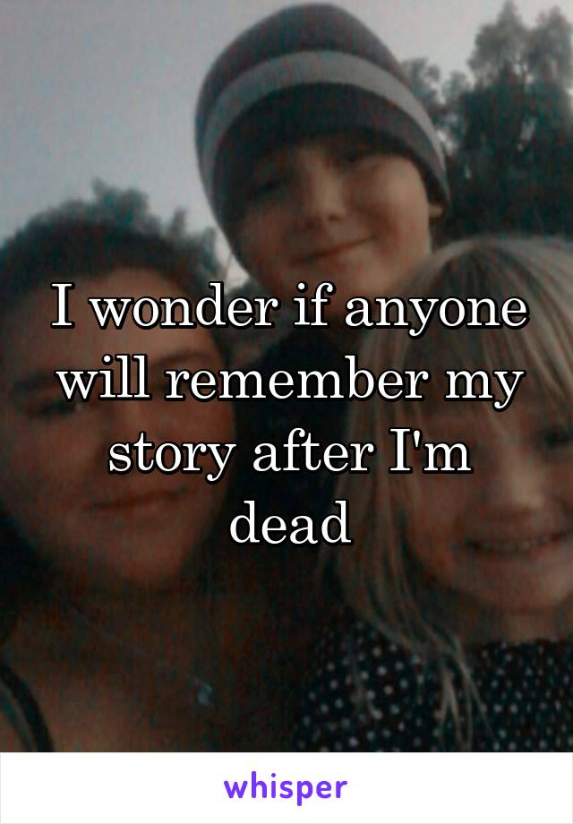 I wonder if anyone will remember my story after I'm dead