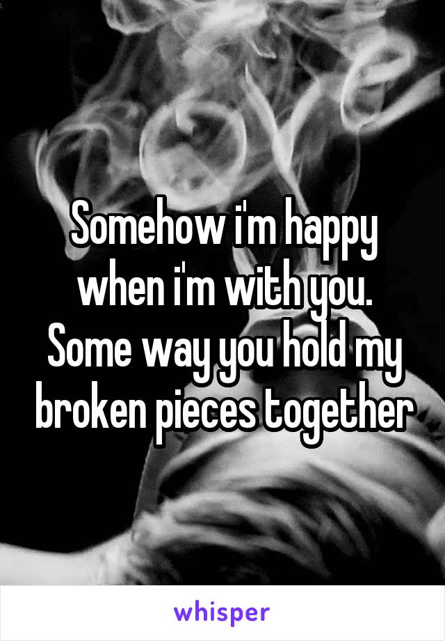 Somehow i'm happy when i'm with you. Some way you hold my broken pieces together
