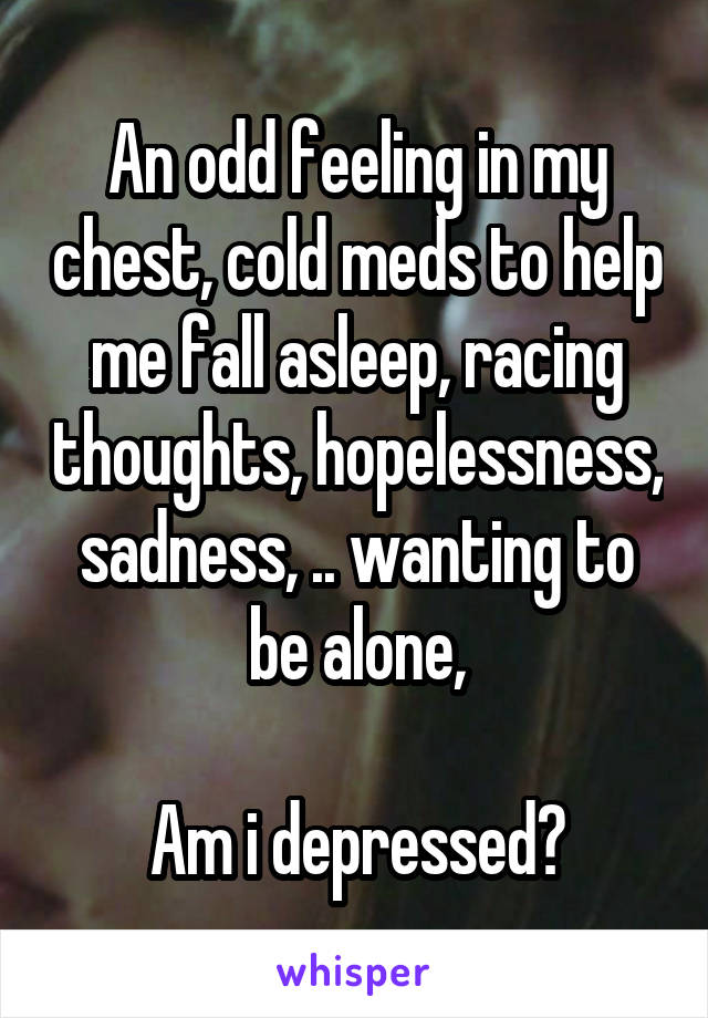 An odd feeling in my chest, cold meds to help me fall asleep, racing thoughts, hopelessness, sadness, .. wanting to be alone,  Am i depressed?