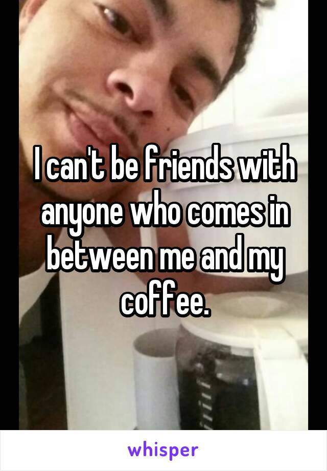 I can't be friends with anyone who comes in between me and my coffee.