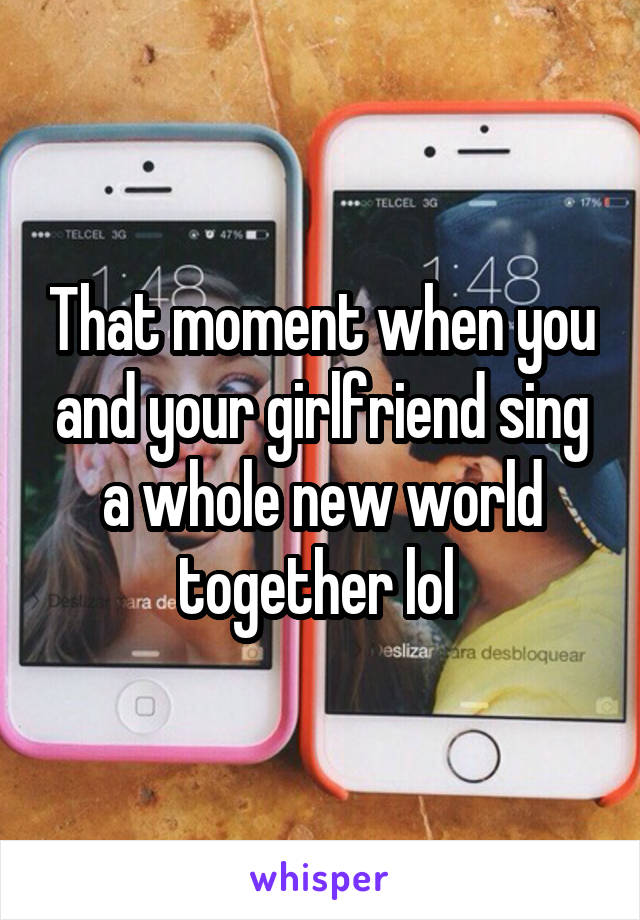 That moment when you and your girlfriend sing a whole new world together lol
