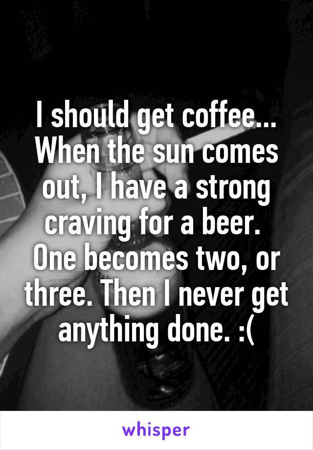 I should get coffee... When the sun comes out, I have a strong craving for a beer.  One becomes two, or three. Then I never get anything done. :(