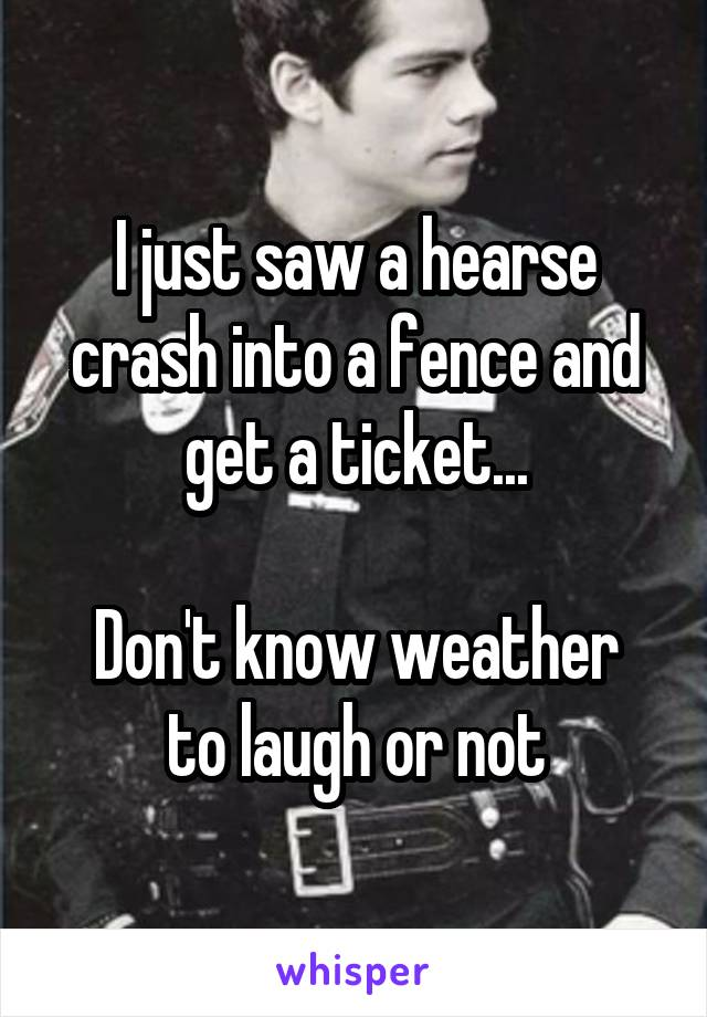 I just saw a hearse crash into a fence and get a ticket...  Don't know weather to laugh or not