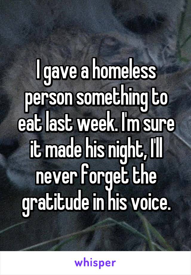 I gave a homeless person something to eat last week. I'm sure it made his night, I'll never forget the gratitude in his voice.