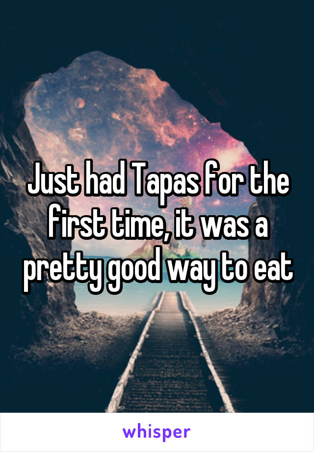 Just had Tapas for the first time, it was a pretty good way to eat