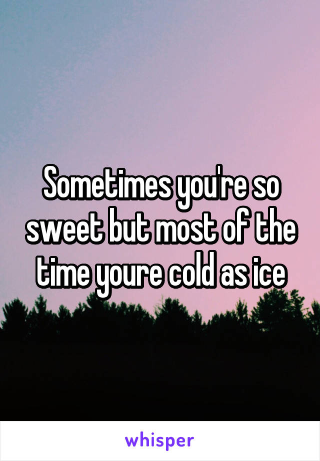 Sometimes you're so sweet but most of the time youre cold as ice