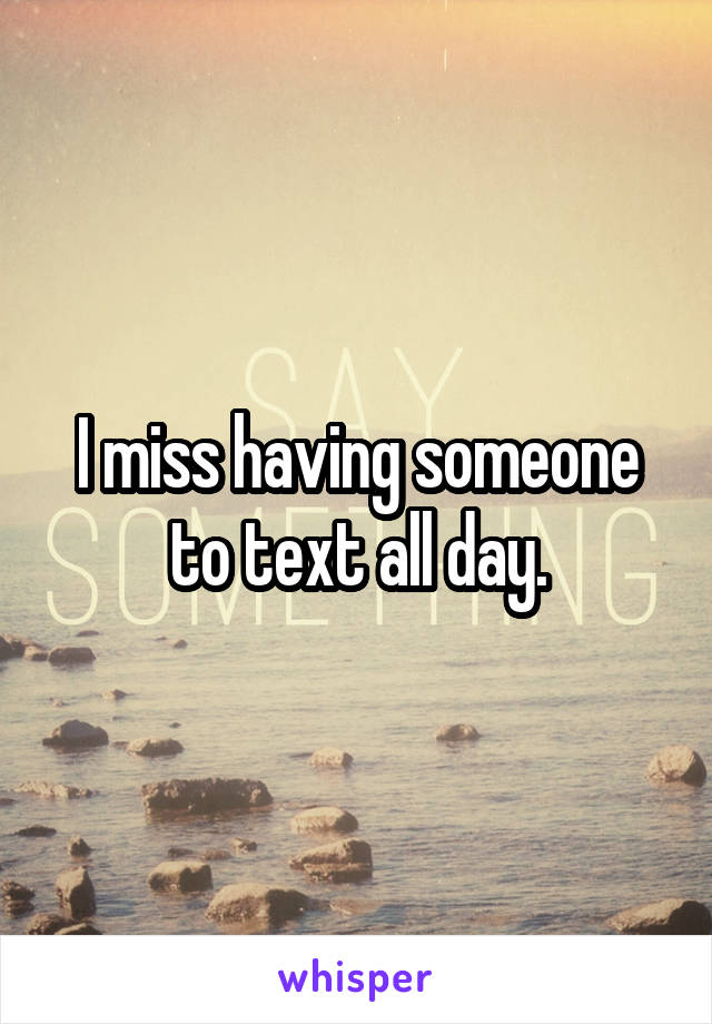 I miss having someone to text all day.