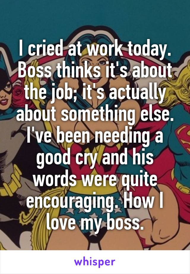 I cried at work today. Boss thinks it's about the job; it's actually about something else. I've been needing a good cry and his words were quite encouraging. How I love my boss.