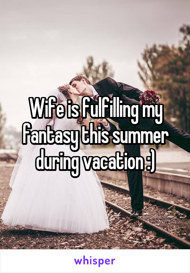 Wife is fulfilling my fantasy this summer during vacation :)