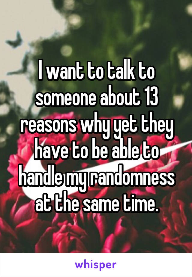 I want to talk to someone about 13 reasons why yet they have to be able to handle my randomness at the same time.