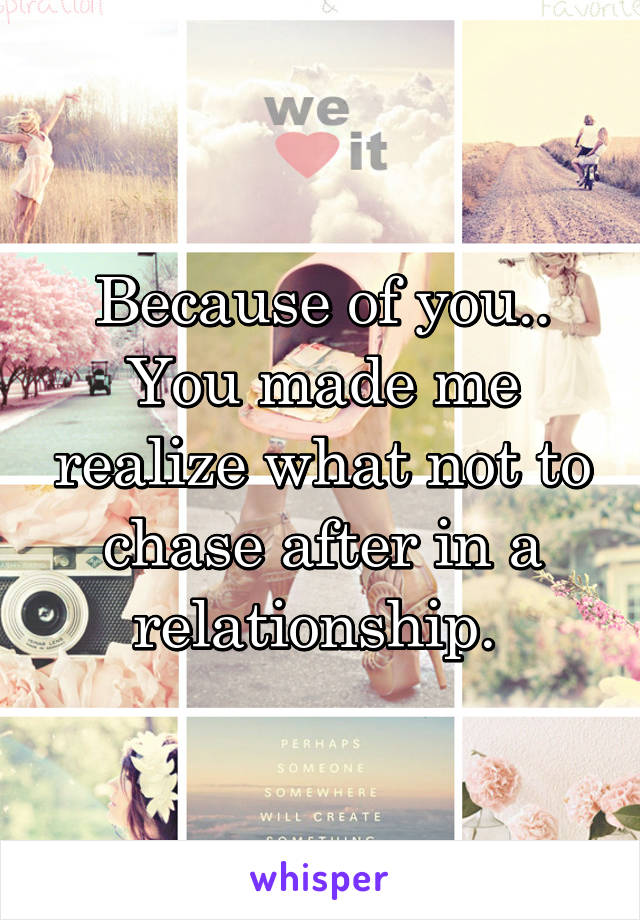 Because of you.. You made me realize what not to chase after in a relationship.