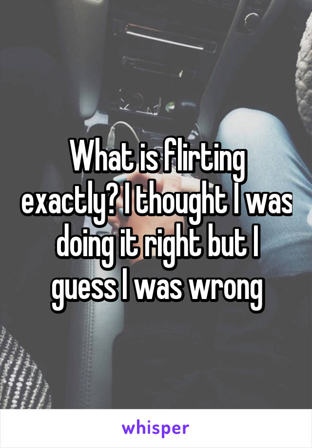 What is flirting exactly? I thought I was doing it right but I guess I was wrong