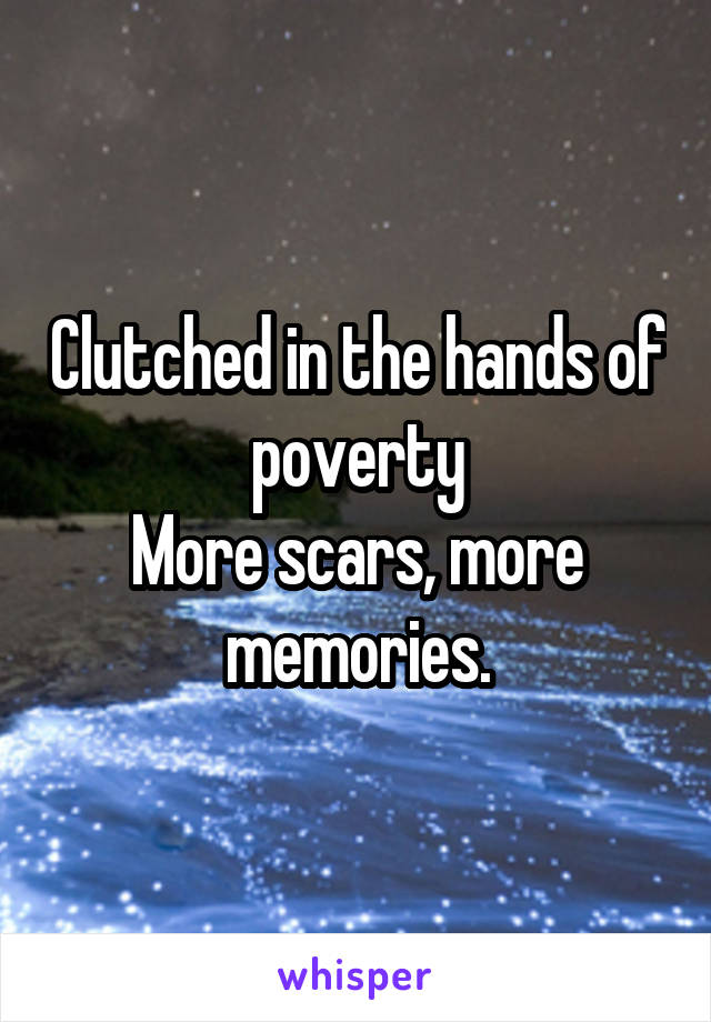 Clutched in the hands of poverty More scars, more memories.