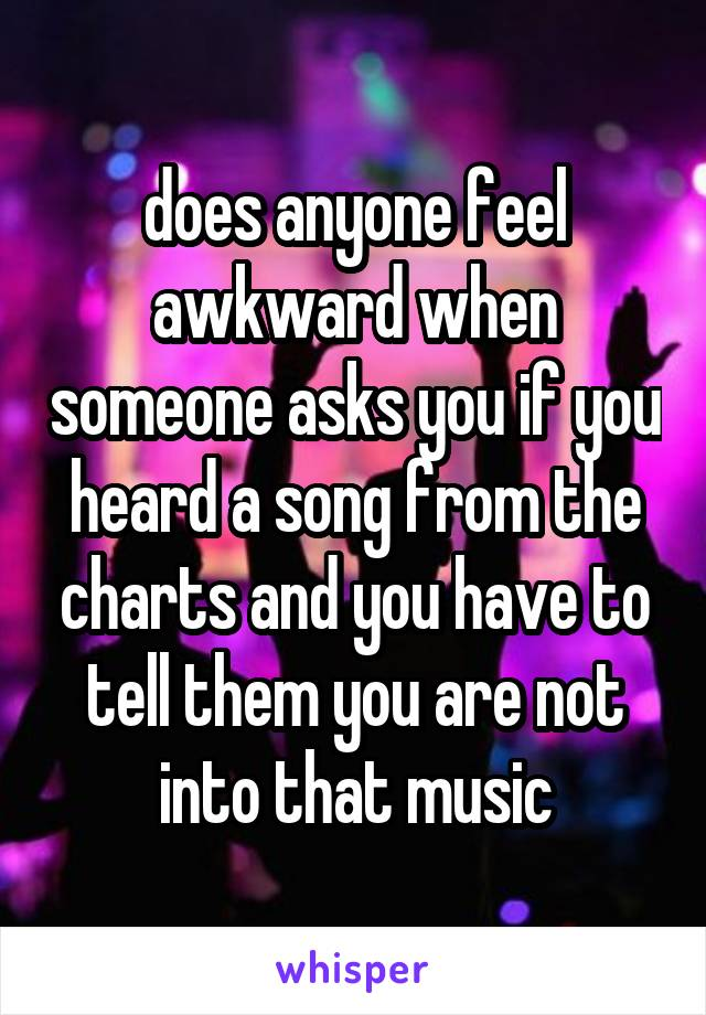 does anyone feel awkward when someone asks you if you heard a song from the charts and you have to tell them you are not into that music