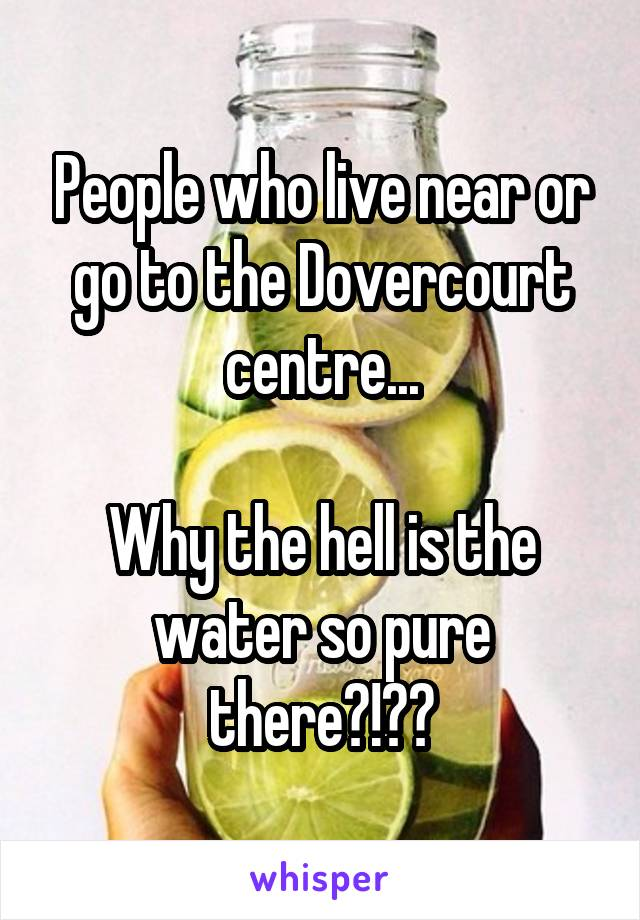 People who live near or go to the Dovercourt centre...  Why the hell is the water so pure there?!??