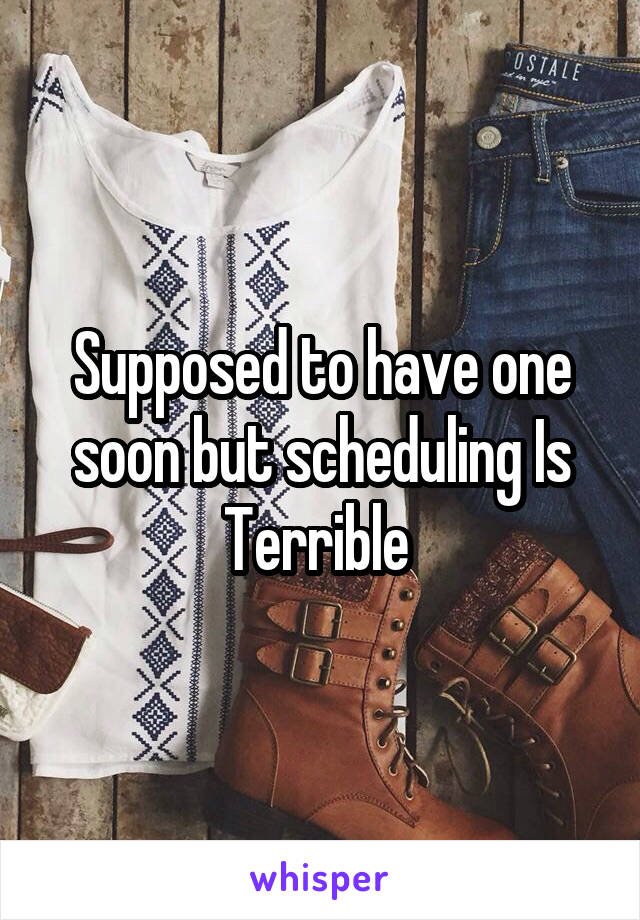 Supposed to have one soon but scheduling Is Terrible