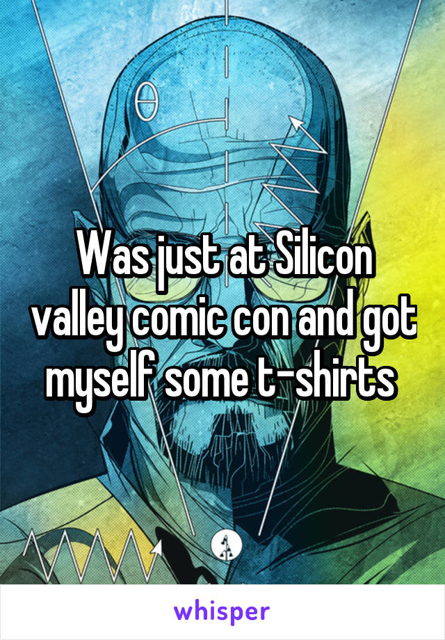 Was just at Silicon valley comic con and got myself some t-shirts