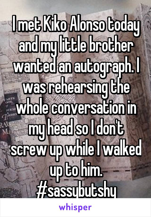 I met Kiko Alonso today and my little brother wanted an autograph. I was rehearsing the whole conversation in my head so I don't screw up while I walked up to him. #sassybutshy