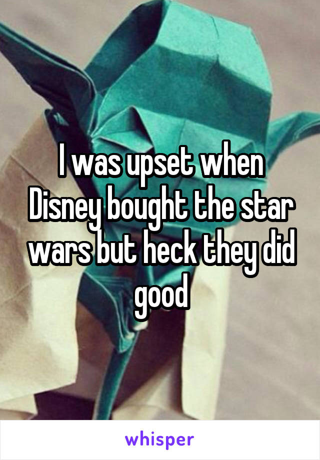 I was upset when Disney bought the star wars but heck they did good