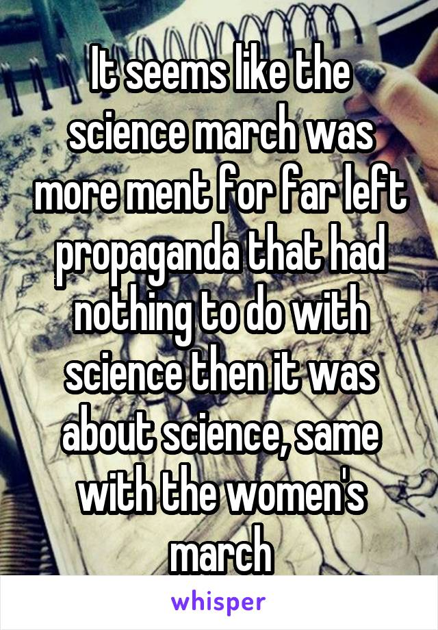 It seems like the science march was more ment for far left propaganda that had nothing to do with science then it was about science, same with the women's march