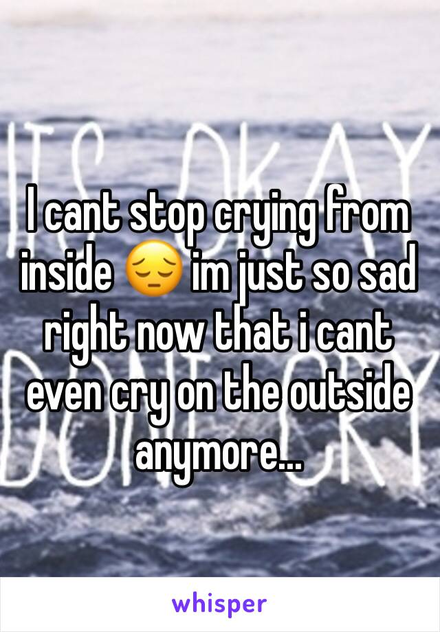 I cant stop crying from inside 😔 im just so sad right now that i cant even cry on the outside anymore...