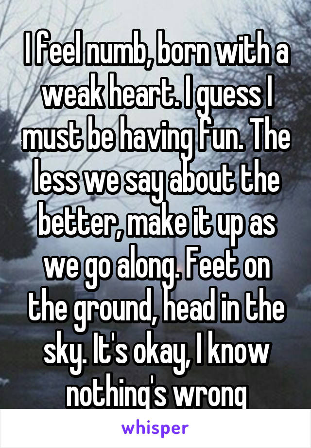 I feel numb, born with a weak heart. I guess I must be having fun. The less we say about the better, make it up as we go along. Feet on the ground, head in the sky. It's okay, I know nothing's wrong