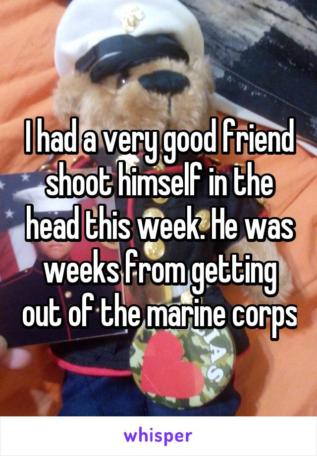 I had a very good friend shoot himself in the head this week. He was weeks from getting out of the marine corps