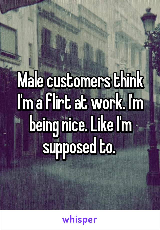 Male customers think I'm a flirt at work. I'm being nice. Like I'm supposed to.